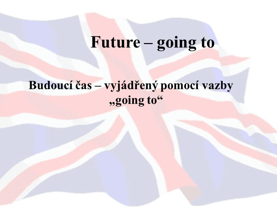 """Future – going to Budoucí čas – vyjádřený pomocí vazby """"going to"""