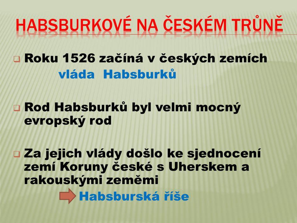  Roku 1526 začíná v českých zemích vláda Habsburků  Rod Habsburků byl velmi mocný evropský rod  Za jejich vlády došlo ke sjednocení zemí Koruny české s Uherskem a rakouskými zeměmi Habsburská říše