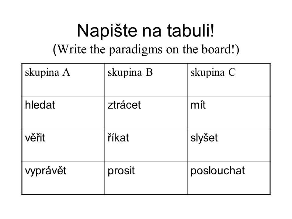 Napište na tabuli! ( Write the paradigms on the board!) skupina Askupina Bskupina C hledatztrácetmít věřitříkatslyšet vyprávětprositposlouchat