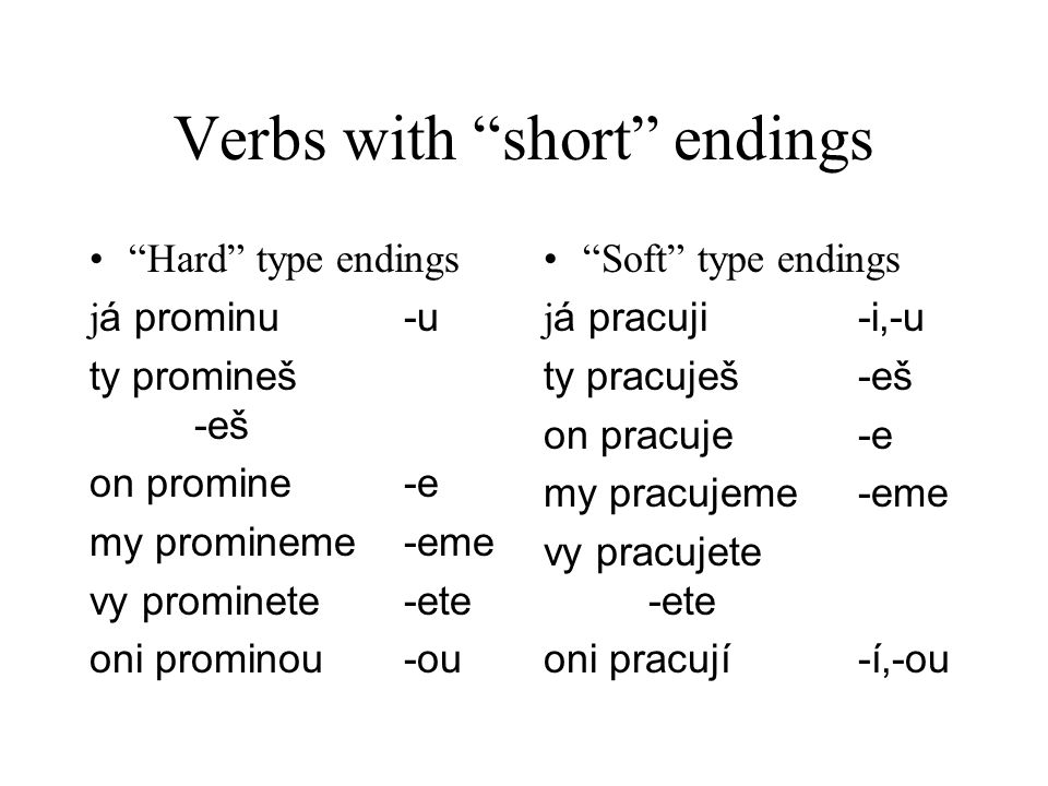 Verbs with short endings Hard type endings j á prominu-u ty promineš -eš on promine-e my promineme-eme vy prominete-ete oni prominou-ou Soft type endings j á pracuji-i,-u ty pracuješ-eš on pracuje-e my pracujeme-eme vy pracujete -ete oni pracují-í,-ou