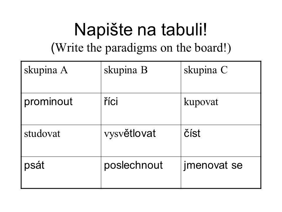 Napište na tabuli! ( Write the paradigms on the board!) skupina Askupina Bskupina C prominoutříci kupovat studovat vysv ětlovatčíst psátposlechnoutjme