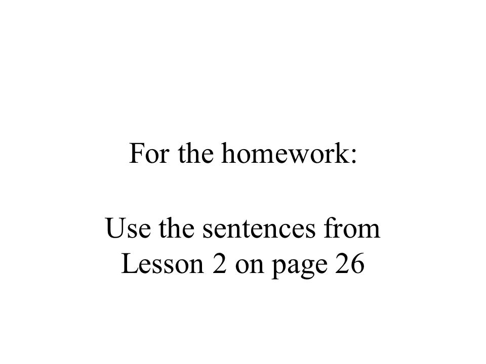 For the homework: Use the sentences from Lesson 2 on page 26
