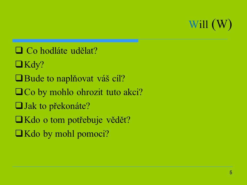 5 Will ( W )  Co hodláte udělat?  Kdy?  Bude to naplňovat váš cíl?  Co by mohlo ohrozit tuto akci?  Jak to překonáte?  Kdo o tom potřebuje vědět