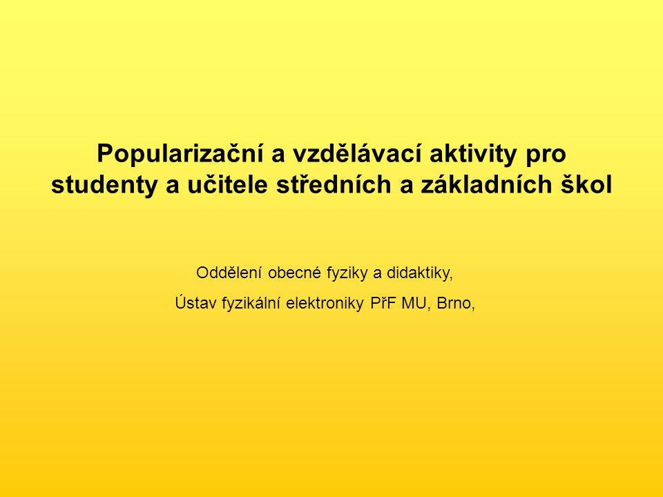 Popularizační a vzdělávací aktivity pro studenty a učitele středních a základních škol Oddělení obecné fyziky a didaktiky, Ústav fyzikální elektroniky PřF MU, Brno,