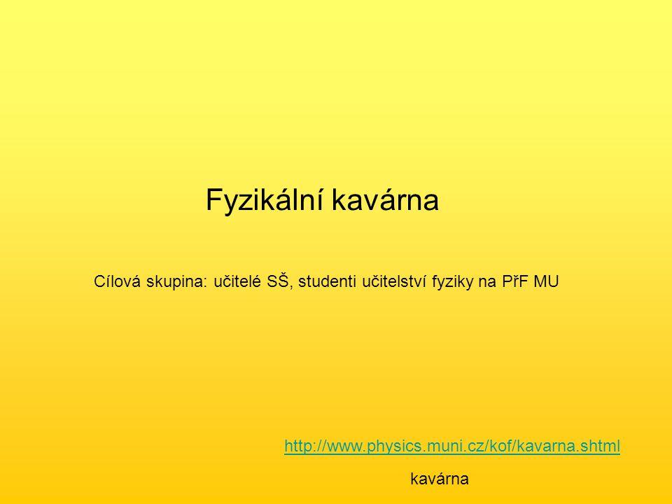 Fyzikální kavárna Cílová skupina: učitelé SŠ, studenti učitelství fyziky na PřF MU http://www.physics.muni.cz/kof/kavarna.shtml kavárna