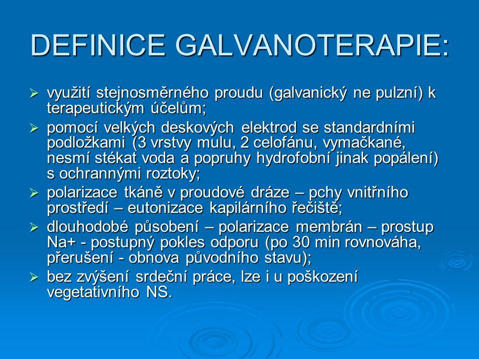 DEFINICE GALVANOTERAPIE:  využití stejnosměrného proudu (galvanický ne pulzní) k terapeutickým účelům;  pomocí velkých deskových elektrod se standar