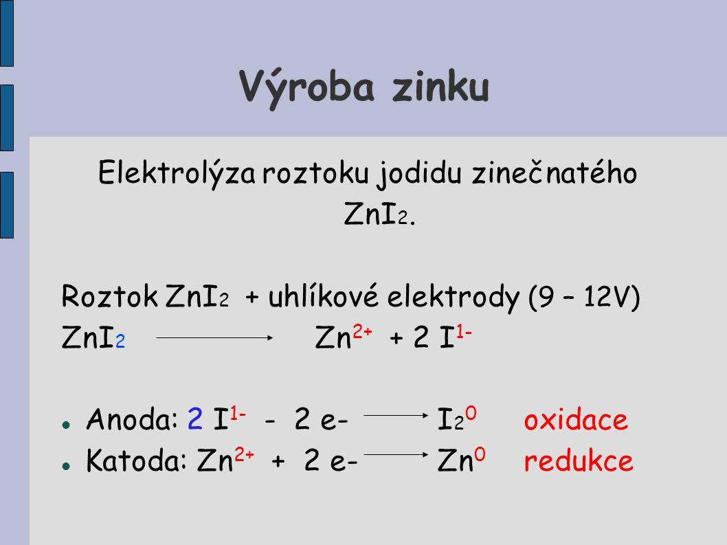 Výroba zinku Elektrolýza roztoku jodidu zinečnatého ZnI 2. Roztok ZnI 2 + uhlíkové elektrody (9 – 12V) ZnI 2 Zn 2+ + 2 I 1- Anoda: 2 I 1- - 2 e- I 2 0