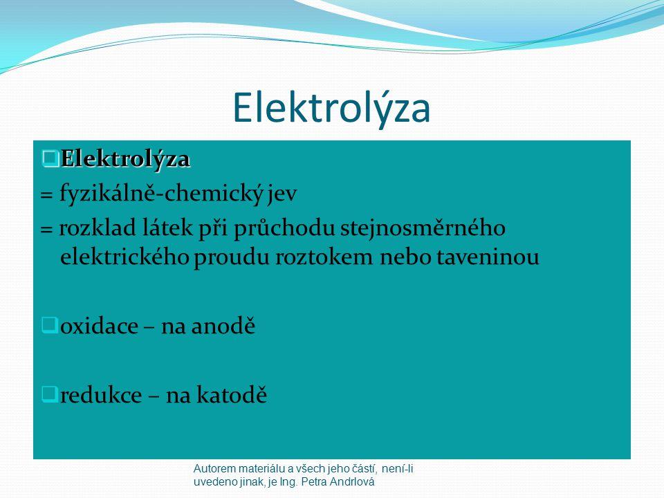 Elektrolýza  Elektrolýza = fyzikálně-chemický jev = rozklad látek při průchodu stejnosměrného elektrického proudu roztokem nebo taveninou  oxidace – na anodě  redukce – na katodě Autorem materiálu a všech jeho částí, není-li uvedeno jinak, je Ing.
