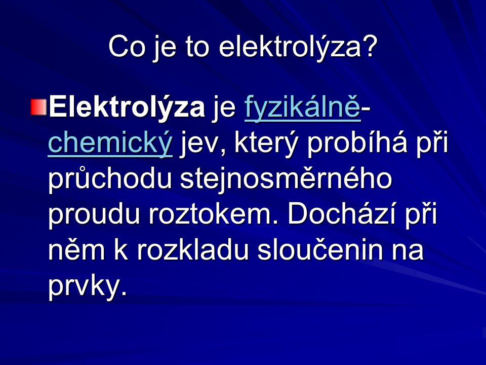 Co je to elektrolýza? Elektrolýza je fyzikálně- chemický jev, který probíhá při průchodu stejnosměrného proudu roztokem. Dochází při něm k rozkladu sl