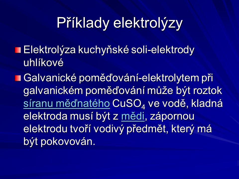 Příklady elektrolýzy Elektrolýza kuchyňské soli-elektrody uhlíkové Galvanické poměďování-elektrolytem při galvanickém poměďování může být roztok síran