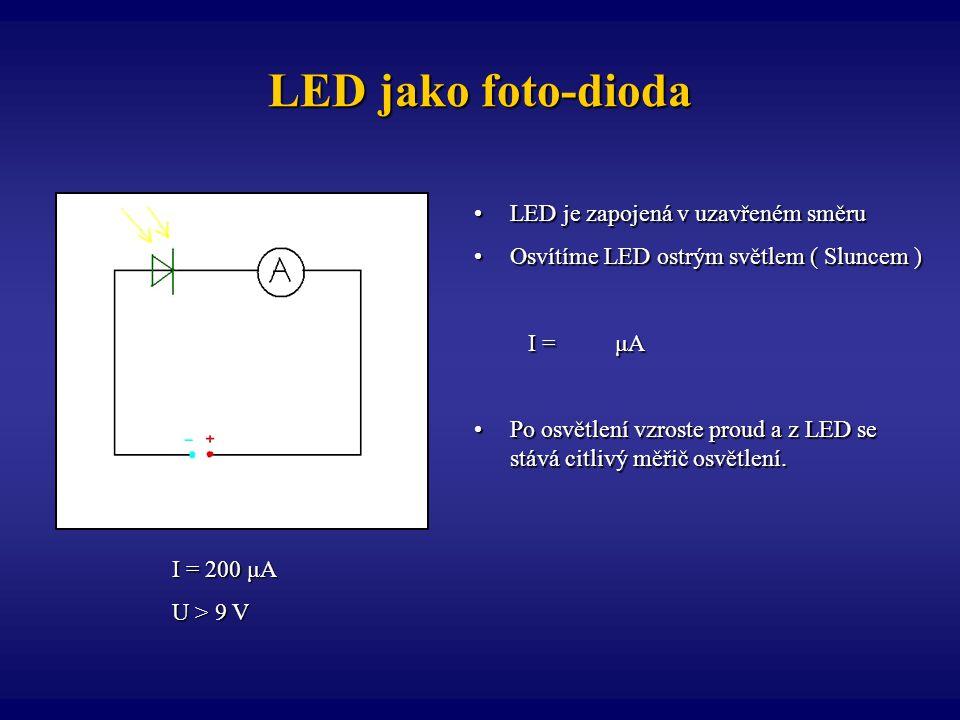 LED jako foto-dioda I = 200 μA U > 9 V LED je zapojená v uzavřeném směruLED je zapojená v uzavřeném směru Osvítíme LED ostrým světlem ( Sluncem )Osvít