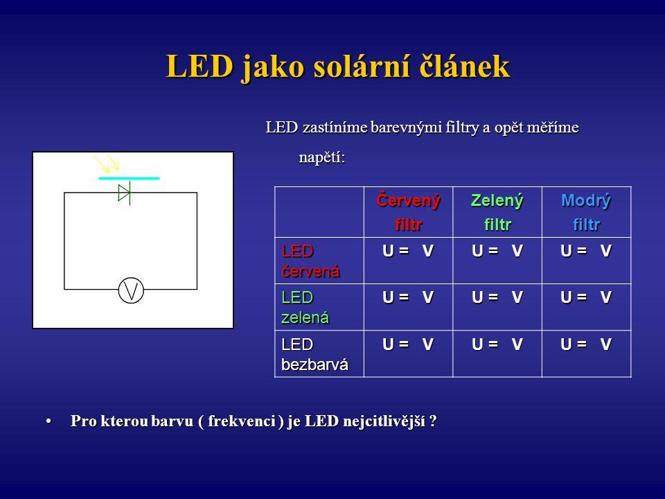 LED jako solární článek LED jako solární článek LED zastíníme barevnými filtry a opět měříme napětí: napětí:ČervenýfiltrZelenýfiltrModrýfiltr LED červ