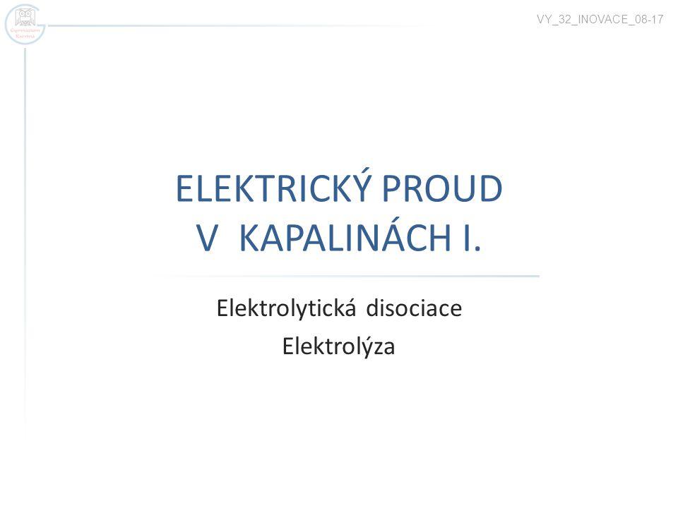 ELEKTRICKÝ PROUD V KAPALINÁCH I. Elektrolytická disociace Elektrolýza VY_32_INOVACE_08-17