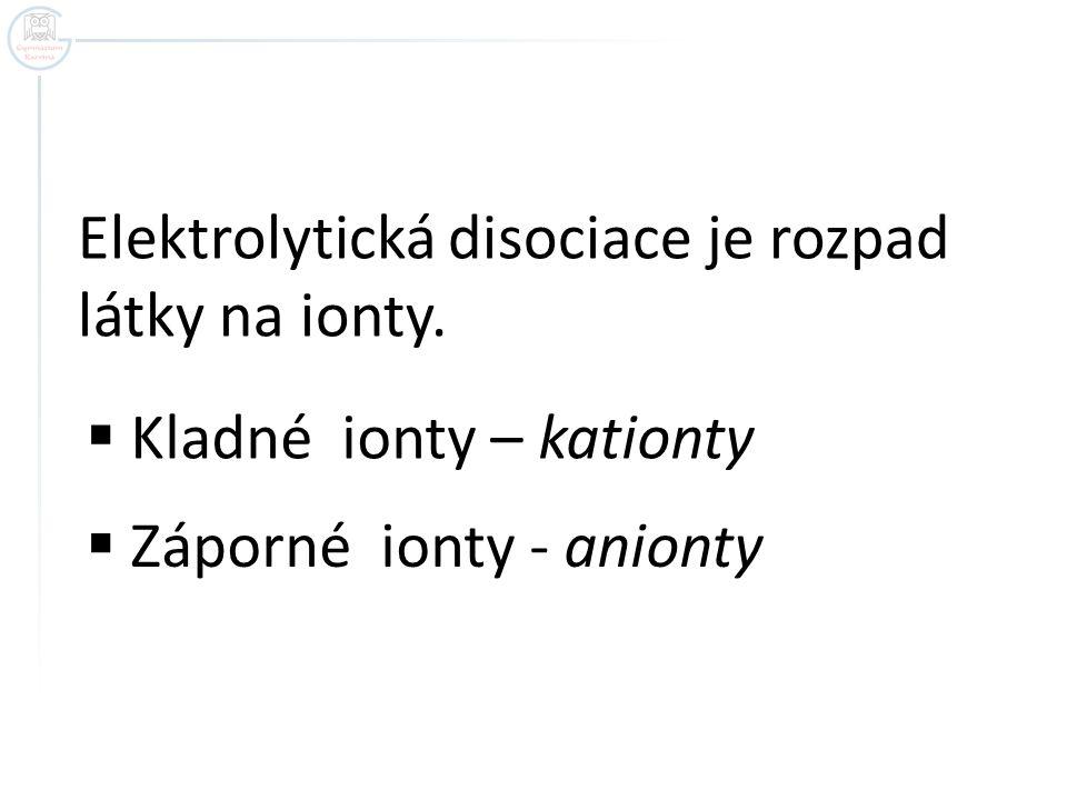 Elektrolytická disociace je rozpad látky na ionty.  Kladné ionty – kationty  Záporné ionty - anionty
