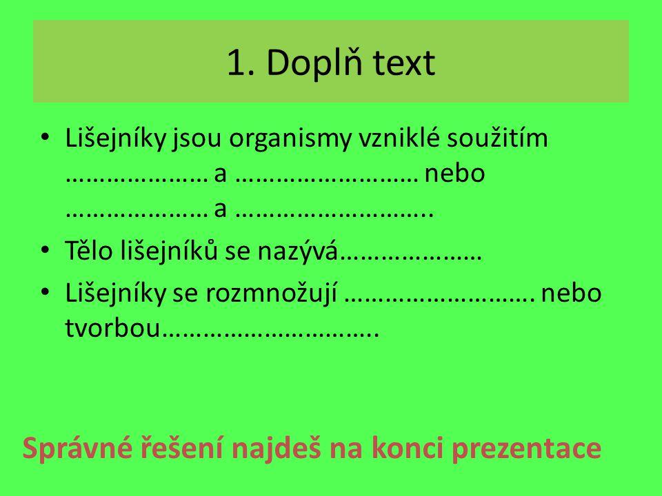 1. Doplň text Lišejníky jsou organismy vzniklé soužitím ………………… a ……………………… nebo ………………… a ……………………….. Tělo lišejníků se nazývá………………… Lišejníky se ro