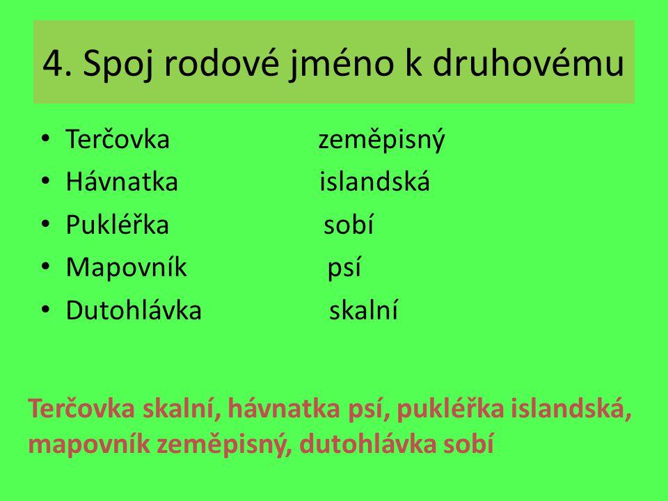 4. Spoj rodové jméno k druhovému Terčovka zeměpisný Hávnatka islandská Pukléřka sobí Mapovník psí Dutohlávka skalní Terčovka skalní, hávnatka psí, puk