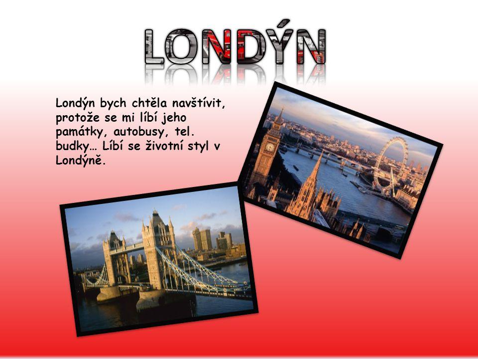 Londýn bych chtěla navštívit, protože se mi líbí jeho památky, autobusy, tel.