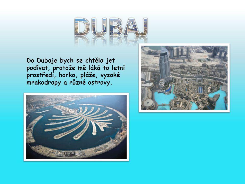 Do Dubaje bych se chtěla jet podívat, protože mě láká to letní prostředí, horko, pláže, vysoké mrakodrapy a různé ostrovy.