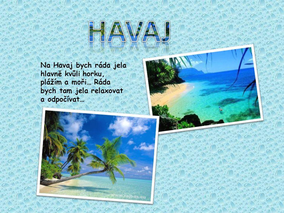 Na Havaj bych ráda jela hlavně kvůli horku, plážím a moři… Ráda bych tam jela relaxovat a odpočívat…