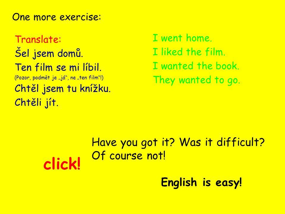 """One more exercise: Translate: Šel jsem domů. Ten film se mi líbil. (Pozor, podmět je """"já"""", ne """"ten film""""!) Chtěl jsem tu knížku. Chtěli jít. click! I"""