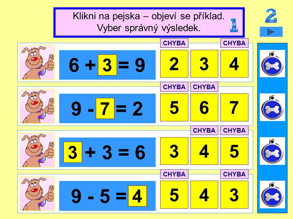 6 + x = 9 234 9 - x = 2 567 x + 3 = 6 45 9 - 5 = x 543 Klikni na pejska – objeví se příklad.