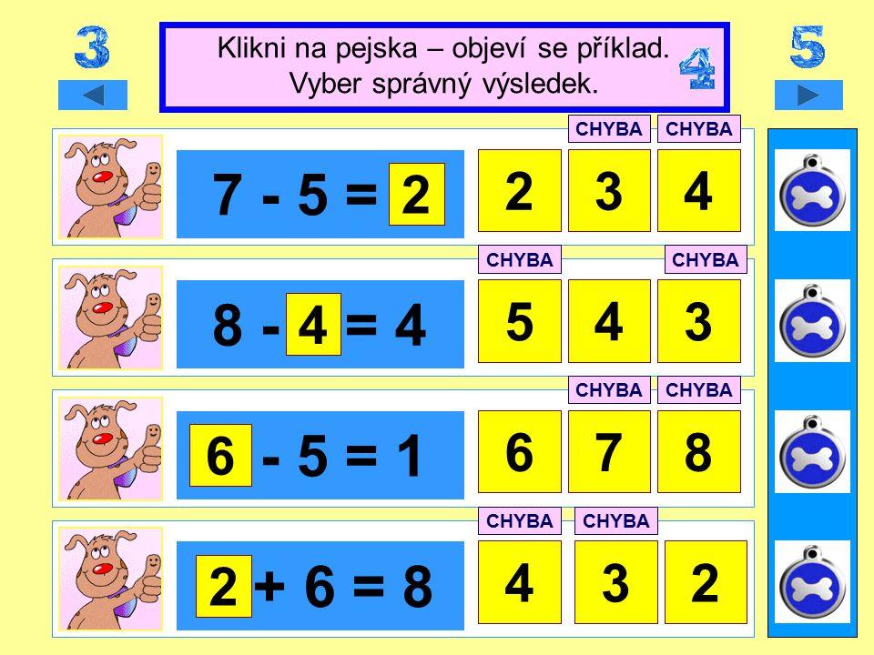 7 - 5 = x 423 8 - x = 4 354 x - 5 = 1 78 x + 6 = 8 423 Klikni na pejska – objeví se příklad.