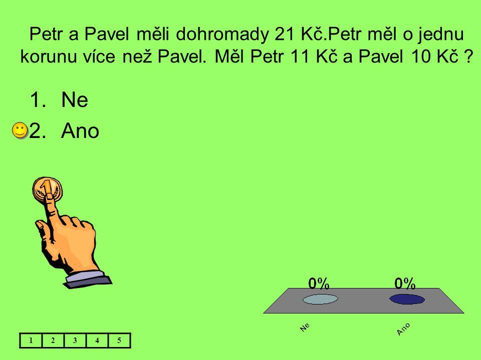 Petr a Pavel měli dohromady 21 Kč.Petr měl o jednu korunu více než Pavel. Měl Petr 11 Kč a Pavel 10 Kč ? 12345 1.Ne 2.Ano