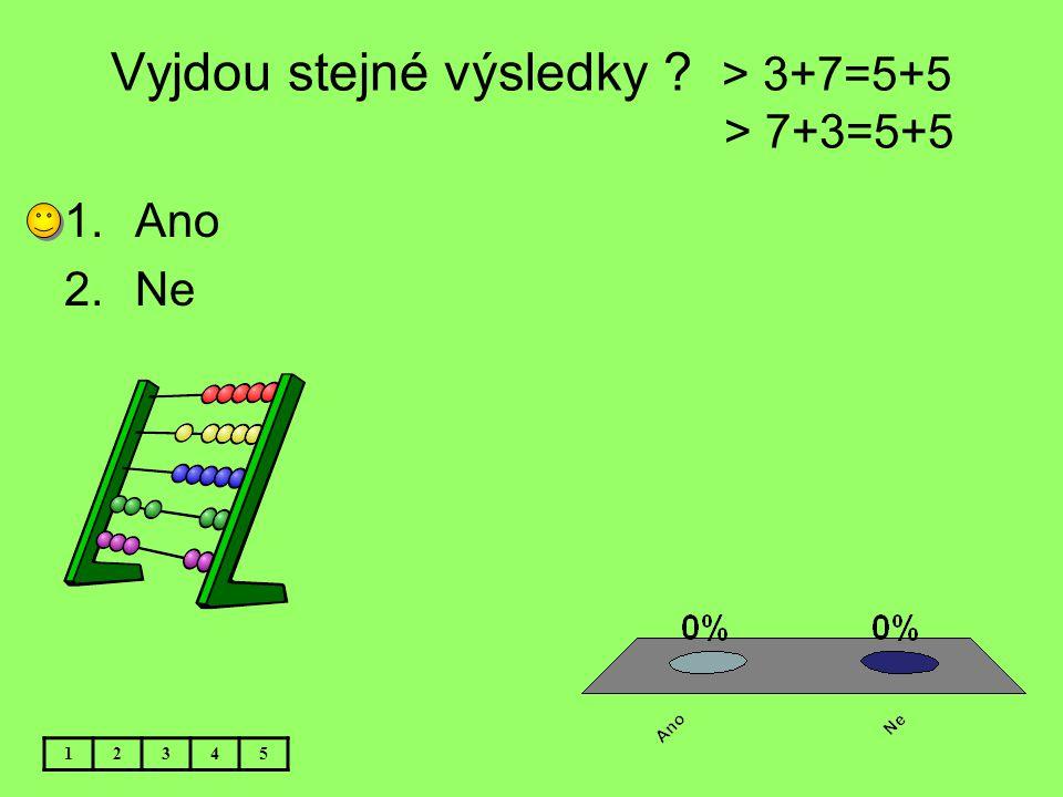 Vyjdou stejné výsledky ? > 3+7=5+5 > 7+3=5+5 12345 1.Ano 2.Ne