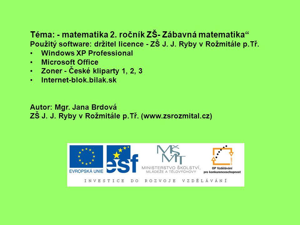 """Téma: - matematika 2. ročník ZŠ- Zábavná matematika"""" Použitý software: držitel licence - ZŠ J. J. Ryby v Rožmitále p.Tř. Windows XP Professional Micro"""