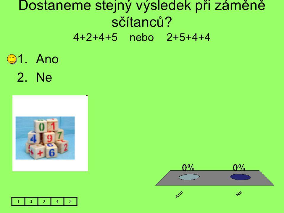 Dostaneme stejný výsledek při záměně sčítanců? 4+2+4+5 nebo 2+5+4+4 12345 1.Ano 2.Ne
