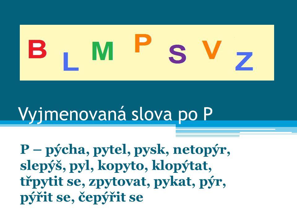 Vyjmenovaná slova po P P – pýcha, pytel, pysk, netopýr, slepýš, pyl, kopyto, klopýtat, třpytit se, zpytovat, pykat, pýr, pýřit se, čepýřit se