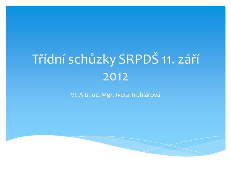 Třídní schůzky SRPDŠ 11. září 2012 VI. A tř. uč. Mgr. Iveta Truhlářová