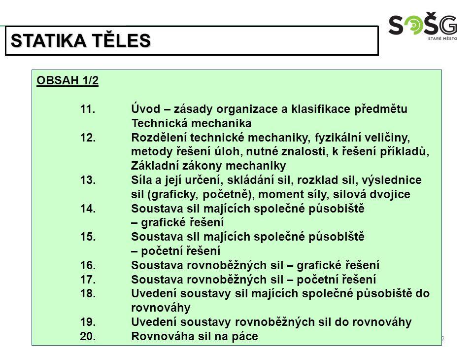 2 OBSAH 1/2 11.Úvod – zásady organizace a klasifikace předmětu Technická mechanika 12.Rozdělení technické mechaniky, fyzikální veličiny, metody řešení úloh, nutné znalosti, k řešení příkladů, Základní zákony mechaniky 13.Síla a její určení, skládání sil, rozklad sil, výslednice sil (graficky, početně), moment síly, silová dvojice 14.Soustava sil majících společné působiště – grafické řešení 15.Soustava sil majících společné působiště – početní řešení 16.Soustava rovnoběžných sil – grafické řešení 17.Soustava rovnoběžných sil – početní řešení 18.Uvedení soustavy sil majících společné působiště do rovnováhy 19.Uvedení soustavy rovnoběžných sil do rovnováhy 20.Rovnováha sil na páce