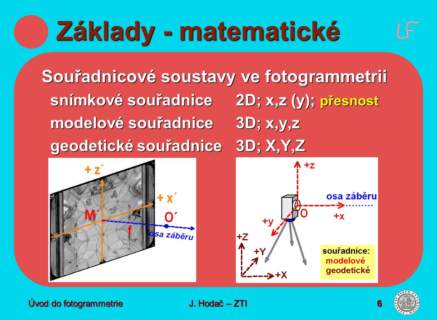 Úvod do fotogrammetrie6 Základy - matematické Souřadnicové soustavy ve fotogrammetrii snímkové souřadnice2D; x,z (y); přesnost snímkové souřadnice2D; x,z (y); přesnost modelové souřadnice3D; x,y,z modelové souřadnice3D; x,y,z geodetické souřadnice3D; X,Y,Z geodetické souřadnice3D; X,Y,Z J.