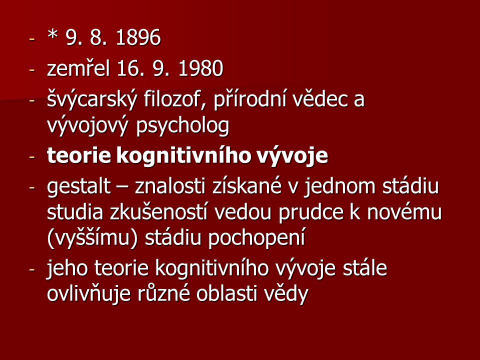 - * 9. 8. 1896 - zemřel 16. 9. 1980 - švýcarský filozof, přírodní vědec a vývojový psycholog - teorie kognitivního vývoje - gestalt – znalosti získané