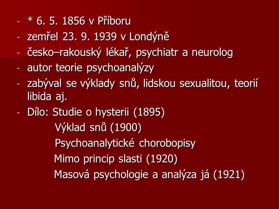 - * 6. 5. 1856 v Příboru - zemřel 23. 9. 1939 v Londýně - česko–rakouský lékař, psychiatr a neurolog - autor teorie psychoanalýzy - zabýval se výklady