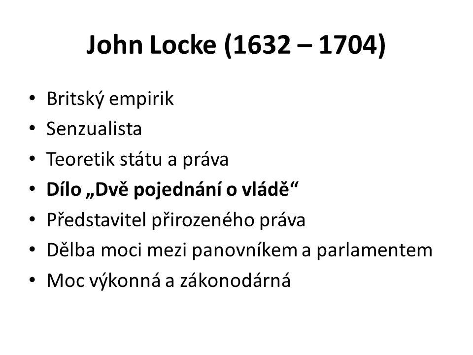 """John Locke (1632 – 1704) Britský empirik Senzualista Teoretik státu a práva Dílo """"Dvě pojednání o vládě Představitel přirozeného práva Dělba moci mezi panovníkem a parlamentem Moc výkonná a zákonodárná"""