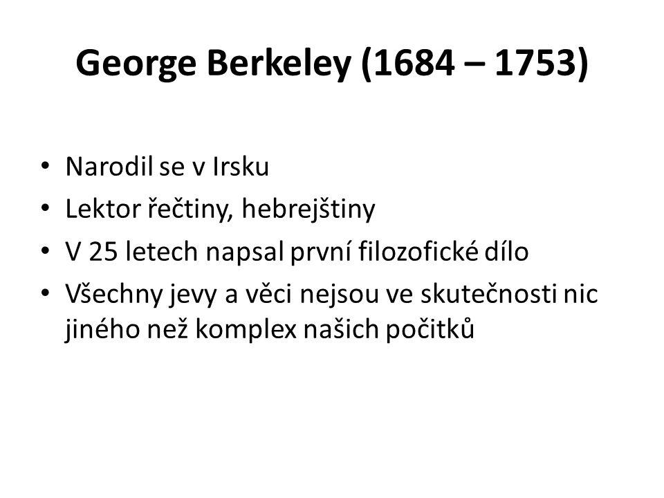 George Berkeley (1684 – 1753) Narodil se v Irsku Lektor řečtiny, hebrejštiny V 25 letech napsal první filozofické dílo Všechny jevy a věci nejsou ve skutečnosti nic jiného než komplex našich počitků