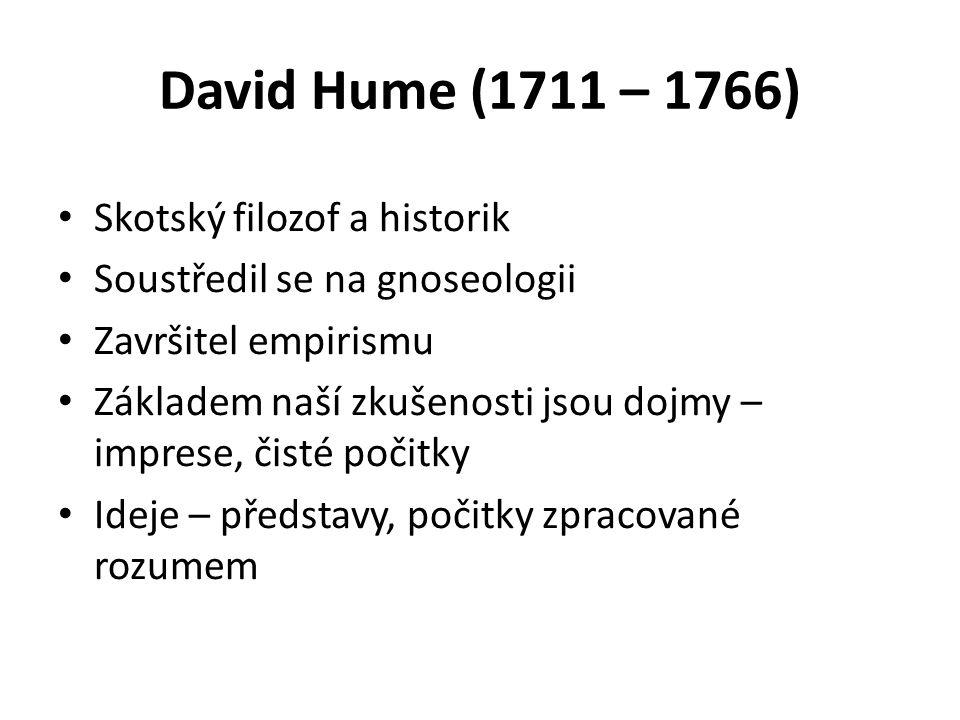 David Hume (1711 – 1766) Skotský filozof a historik Soustředil se na gnoseologii Završitel empirismu Základem naší zkušenosti jsou dojmy – imprese, čisté počitky Ideje – představy, počitky zpracované rozumem