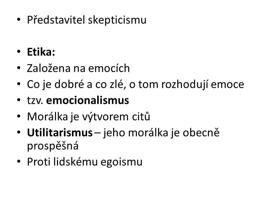 Představitel skepticismu Etika: Založena na emocích Co je dobré a co zlé, o tom rozhodují emoce tzv.