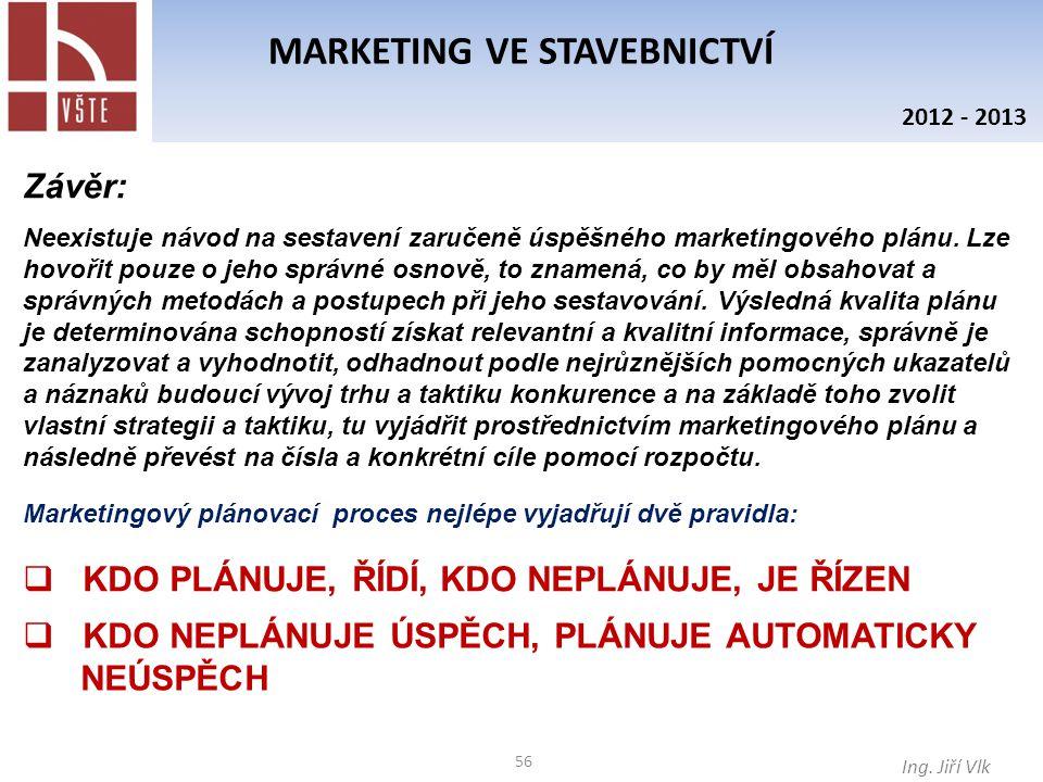 56 MARKETING VE STAVEBNICTVÍ Ing. Jiří Vlk 2012 - 2013 Závěr: Neexistuje návod na sestavení zaručeně úspěšného marketingového plánu. Lze hovořit pouze