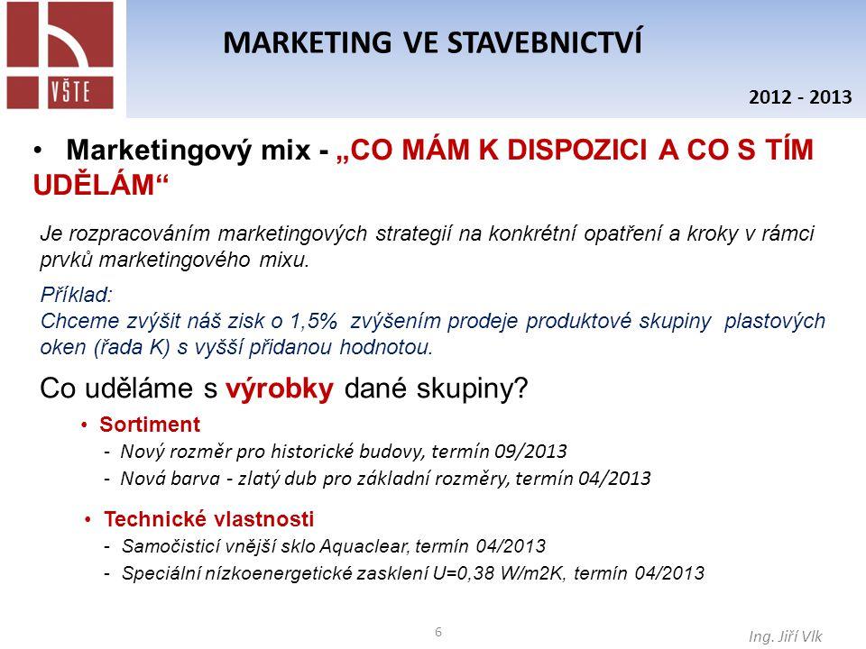 """6 MARKETING VE STAVEBNICTVÍ Ing. Jiří Vlk 2012 - 2013 Marketingový mix - """"CO MÁM K DISPOZICI A CO S TÍM UDĚLÁM"""" Je rozpracováním marketingových strate"""