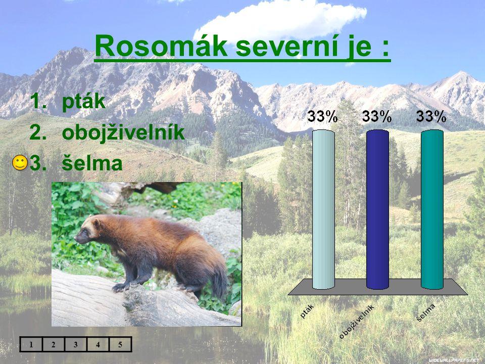 Rosomák severní je : 1.pták 2.obojživelník 3.šelma 12345