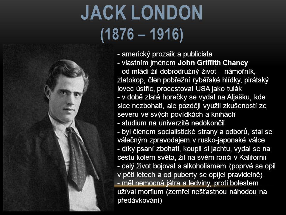 JACK LONDON (1876 – 1916) - americký prozaik a publicista - vlastním jménem John Griffith Chaney - od mládí žil dobrodružný život – námořník, zlatokop, člen pobřežní rybářské hlídky, pirátský lovec ústřic, procestoval USA jako tulák - v době zlaté horečky se vydal na Aljašku, kde sice nezbohatl, ale později využil zkušeností ze severu ve svých povídkách a knihách - studium na univerzitě nedokončil - byl členem socialistické strany a odborů, stal se válečným zpravodajem v rusko-japonské válce - díky psaní zbohatl, koupil si jachtu, vydal se na cestu kolem světa, žil na svém ranči v Kalifornii - celý život bojoval s alkoholismem (poprvé se opil v pěti letech a od puberty se opíjel pravidelně) - měl nemocná játra a ledviny, proti bolestem užíval morfium (zemřel nešťastnou náhodou na předávkování)