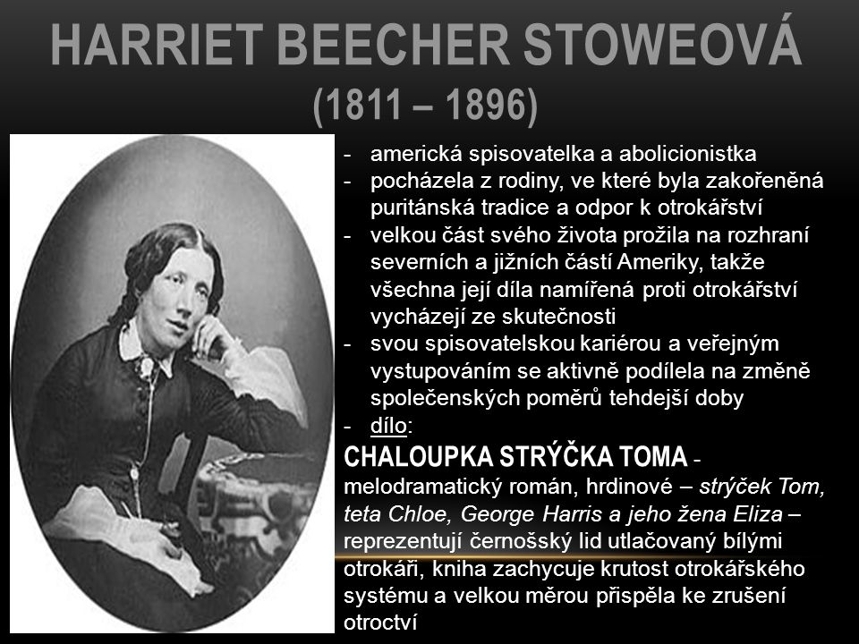 HARRIET BEECHER STOWEOVÁ (1811 – 1896) -americká spisovatelka a abolicionistka -pocházela z rodiny, ve které byla zakořeněná puritánská tradice a odpor k otrokářství -velkou část svého života prožila na rozhraní severních a jižních částí Ameriky, takže všechna její díla namířená proti otrokářství vycházejí ze skutečnosti -svou spisovatelskou kariérou a veřejným vystupováním se aktivně podílela na změně společenských poměrů tehdejší doby -dílo: CHALOUPKA STRÝČKA TOMA - melodramatický román, hrdinové – strýček Tom, teta Chloe, George Harris a jeho žena Eliza – reprezentují černošský lid utlačovaný bílými otrokáři, kniha zachycuje krutost otrokářského systému a velkou měrou přispěla ke zrušení otroctví