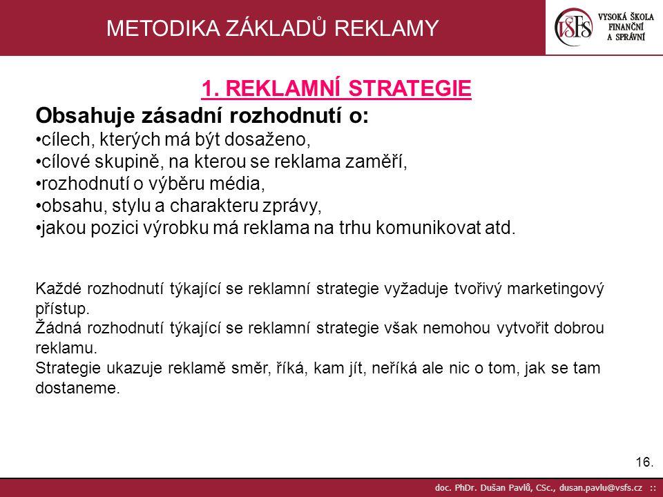 16. doc. PhDr. Dušan Pavlů, CSc., dusan.pavlu@vsfs.cz :: METODIKA ZÁKLADŮ REKLAMY 1. REKLAMNÍ STRATEGIE Obsahuje zásadní rozhodnutí o: cílech, kterých
