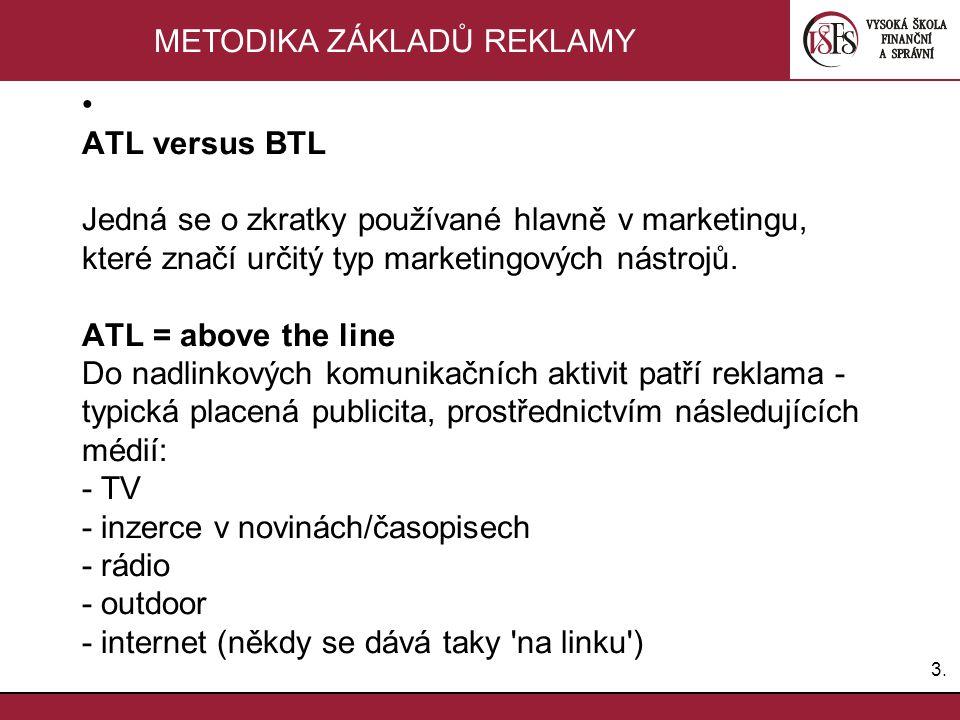 3.3. METODIKA ZÁKLADŮ REKLAMY ATL versus BTL Jedná se o zkratky používané hlavně v marketingu, které značí určitý typ marketingových nástrojů. ATL = a