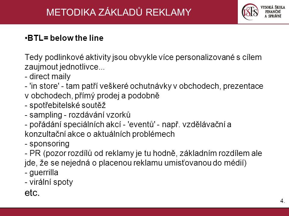 4.4. METODIKA ZÁKLADŮ REKLAMY BTL= below the line Tedy podlinkové aktivity jsou obvykle více personalizované s cílem zaujmout jednotlivce... - direct