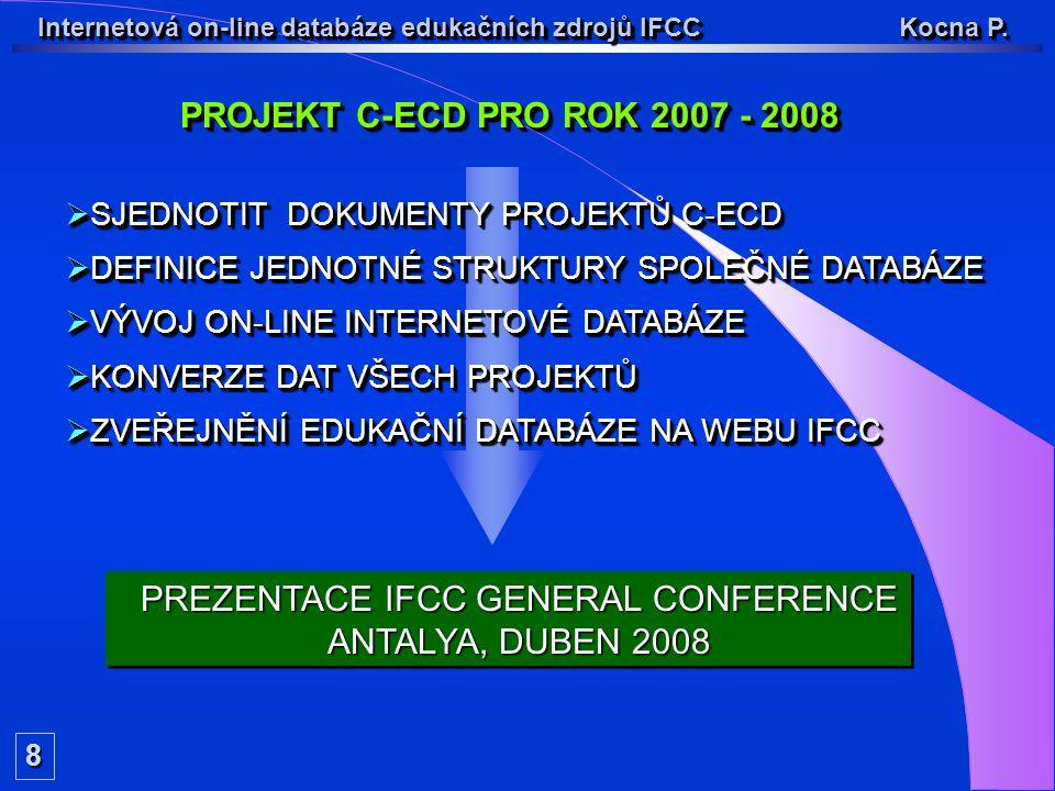 PROJEKT C-ECD PRO ROK 2007 - 2008 8 PREZENTACE IFCC GENERAL CONFERENCE ANTALYA, DUBEN 2008 PREZENTACE IFCC GENERAL CONFERENCE ANTALYA, DUBEN 2008 Internetová on-line databáze edukačních zdrojů IFCC Kocna P.
