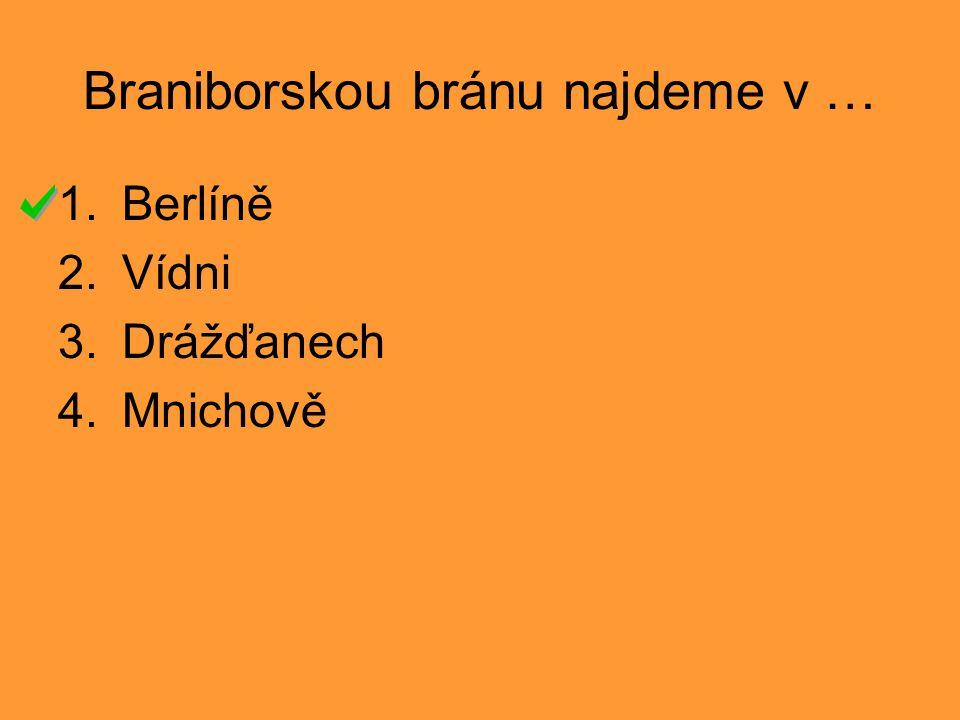 Braniborskou bránu najdeme v … 1.Berlíně 2.Vídni 3.Drážďanech 4.Mnichově